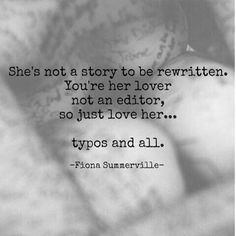 She's not a story to be rewritten. You're her lover not an editor, so just love her. Typos and all. Love And Lust, Deep Love, Just Love, Love Her, Words Quotes, Love Quotes, Sayings, Awesome Quotes, Daily Quotes