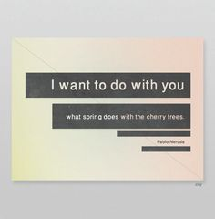 I want to do with you what spring does with the cherry trees - Pablo Neruda