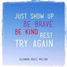 Just show up. Be brave. Be kind. Rest. Try again.