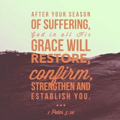 After your season of suffering, God in all His grace will restore, confirm, strengthen & establish you. 1 Peter 5:10