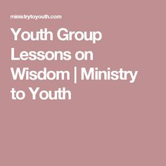 Youth Group Lessons on Wisdom | Ministry to Youth