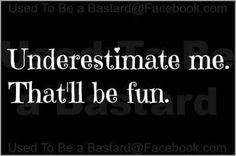 Underestimate me. That'll be fun.                                                                                                                                                                                 More