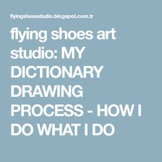 flying shoes art studio: MY DICTIONARY DRAWING PROCESS - HOW I DO WHAT I DO