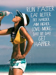 run faster, eat better, try harder, aim higher, love more, day by day, get happier