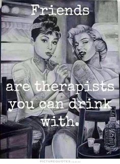 Friends are therapists you can drink with. Picture Quotes.