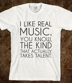 Not into some of the junk with nothing but repeating, non-creative, expletive lyrics.  How is that considered music?