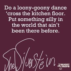 """""""Do a loony-goony dance 'cross the kitchen floor. Put something silly in the world that ain't been there before."""" ~Shel Silverstein"""