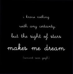 I know nothing with any certainty, but the sight of stars makes me dream - Vincent Van Gogh