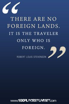 """There are no foreign lands. It is the traveler only who is foreign."""