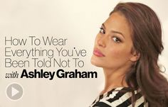 How To Wear Everything You've Been Told Not To, with Ashley Graham Model, designer and self-proclaimed body activist Ashley Graham invites you into her home and closet to show you just how to pull off fashion's trickiest trends, with chic options for work, weekend and yes, the all-important date night