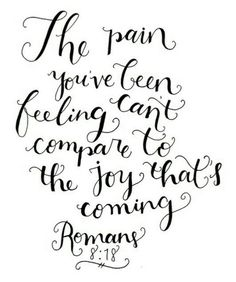 The pain you've been feeling can't compare to the joy that's coming. ~ Romans 8:18 <3
