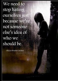 We need to stop hating ourselves just because we're not someone else's idea of who we should be.