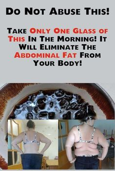 Do not abuse this! Take only one glass of this in the morning! It will eliminate the abdominal fat from your body