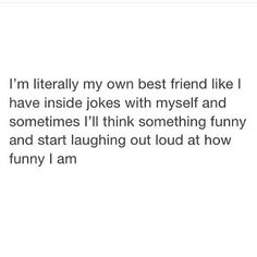 I'm literally my own best friend like I have inside jokes with myself and sometimes I'll think something funny and start laughing out loud at how funny I am Real Quotes, Fact Quotes, Tweet Quotes, Mood Quotes, Funny Relatable Memes, Funny Tweets, Funny Quotes, Qoutes, Def Not