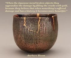"""When the Japanese mend broken objects they aggrandize the damage by filling the cracks with gold, because they believe that when something's suffered damage and has a history it becomes more beautiful.""  -Barbara Bloom"