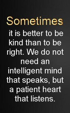 *Sometime it is better to be kind than to be right...