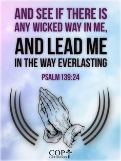 Psalm 139:24 And see if there is any wicked way in me, And lead me in the way everlasting.