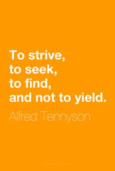 """To strive, to seek, to find, and not to yield.""  ― Alfred Tennyson    [dead poets society}"
