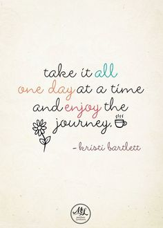 Inspirational & Positive Life Quotes : Take it all one day at a time and enjoy the journey.
