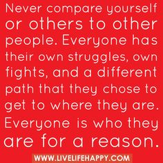 """Never compare yourself or others to other people. Everyone has their own struggles, own fights, and a different path that they chose to get to where they are. Everyone is who they are for a reason..."" by deeplifequotes, via Flickr"