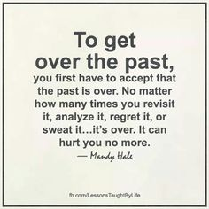 ... no matter how many times you revisit it, analyze it, regret it, or sweat it ... it's over.