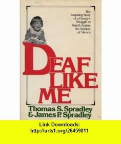 Deaf Like Me  The Inspiring Story of a Familys Struggle to Reach Across the Barriers of Silence Thomas S. Spradley, James P. Spradley ,   ,  , ASIN: B004H83HX8 , tutorials , pdf , ebook , torrent , downloads , rapidshare , filesonic , hotfile , megaupload , fileserve
