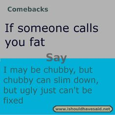 Use this snappy comeback if someone makes fun of your weight.. Check out our top ten comebacks lists | www.ishouldhavesa...