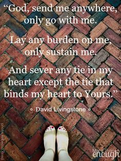 """""""God, send me anywhere, only go with me. Lay any burden on me, only sustain me. And sever any tie in my heart except the tie that binds my heart to Yours. Cool Words, Wise Words, Favorite Quotes, Best Quotes, Missionary Quotes, David Livingstone, Bible Verses Quotes, Scriptures, Daughters Of The King"""