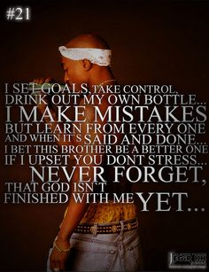 I set goals, take control, drink out my own bottle. I make mistakes but learn from every one and when it's said and done. I bet this brother be a better one. If I upset you dont stress. Never forget, that God isn't finished with me yet. Tupac Quotes, Song Quotes, True Quotes, Motivational Quotes, Inspirational Quotes, 2pac Poems, World Quotes, Real Life Quotes, Video Clip