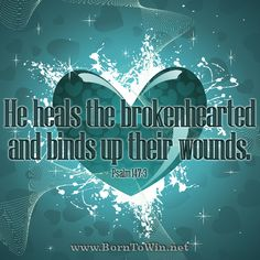 He heals the brokenhearted and binds up their wounds. Psalm 147:3  http://www.borntowin.net/inspirational-scripture-graphics