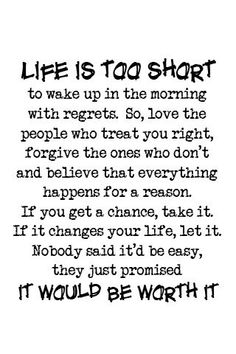 Life is too short to wake up in the morning with regrets. So, love the people who treat you right, forgive the ones who don't and believe that everything happens for a reason. If you get a chance, take it. If it changes your life, let it. Nobody said it'd be easy, they just promised it would be worth it.