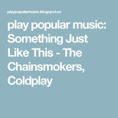 play popular music: Something Just Like This - The Chainsmokers, Coldplay