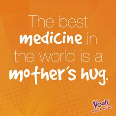 """The best medicine in the world is a mother's hug"""