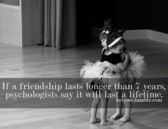 If a friendship lasts longer than 7 years, psychologists say it will last a lifetime