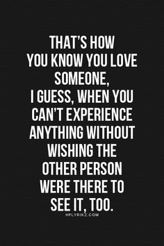 that's how you know you love someone. I guess, when you can't experience anything without wishing the other person were there to see it, too.