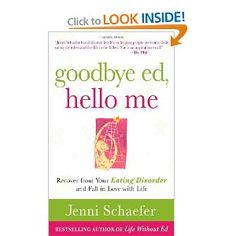 Goodbye Ed, Hello Me: Recover from Your Eating Disorder and Fall in Love with Life- Just read an interview with the BEAUTIFUL author of this book, and encourage anyone who may struggle with this issue to read her inspiring work :)