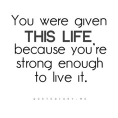 live by this quotee, God gave you this life because he knew you were strong enough to live it.