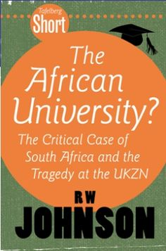 Tafelberg Short: The African University? (eBook)  R.W. Johnson  Unless it can improve its universities, Africa risks losing out in a globalised knowledge economy. Yet many African universities, including South Africa's, are under threat with policies and management styles too frequently inimical to academic quality.  Focusing on recent developments at the University of KwaZulu-Natal (UKZN), RW Johnson is scathing about 'nationalist fundamentalism' and the 'Big Man' syndrome...