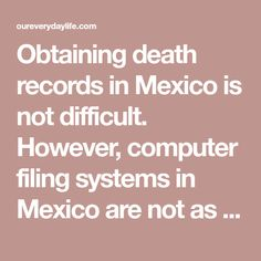 Obtaining death records in Mexico is not difficult. However, computer filing systems in Mexico are not as well organized or as developed as they are in the U.S., Canada, or Europe. So, the best way to get these records is to physically appear at the Registro Civil in the municipality where the person died. In some ...
