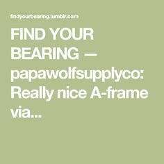 FIND YOUR BEARING — papawolfsupplyco: Really nice A-frame via...