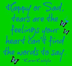 Happy or Sad, tears are the feelings your heart can't find the words to say.