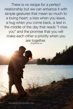 """There is no recipe for a perfect relationship but we can enhance it with simple gestures that mean so much to a loving heart; a kiss when you leave, a hug when you come back, a text in the middle of the day that reads """"I miss you"""" and the promise that you will make each other a priority when you are together. ~Brigitte Nicole"""