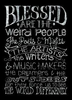 Blessed are the weird people the poets & misfits the artists the writers & music makers the dreamers and the outsiders for they force us to see the world differently - inspiration Great Quotes, Quotes To Live By, Me Quotes, Qoutes, Tribe Quotes, Angel Quotes, The Words, Crazy People, Weird People Quotes