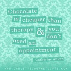 """""""Chocolate is cheaper than therapy & you don't need an appointment."""" -  Catherine Aiken"""