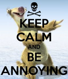 KEEP CALM AND BE ANNOYING