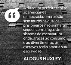 """""""A ditadura perfeita terá as aparências da democracia, uma prisão sem muros na qual os prisioneiros não sonharão sequer com a fuga. Um sistema de escravatura onde, graças ao consumo e ao divertimento, os escravos terão amor à sua escravidão."""" – Aldous Huxley"""