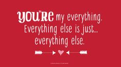 Love Quotes: You're my everything. Everything else is just…everything else.