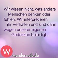 <p>Wir wissen nicht, was andere Menschen denken oder fühlen. Wir interpretieren ihr Verhalten und sind dann wegen unserer eigenen Gedanken beleidigt ...</p>