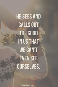 He see sees and calls out the good in us...