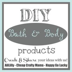 DIY Bath and Body Products- LOTS OF GREAT GIFTS FOR GALS!  Check out these creative ideas and link up your own!